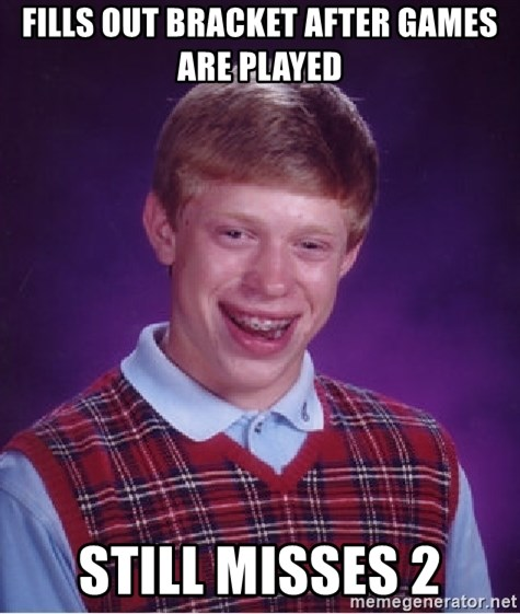 Bad Luck Brian - FILLS OUT BRACKET AFTER GAMES ARE PLAYED STILL MISSES 2
