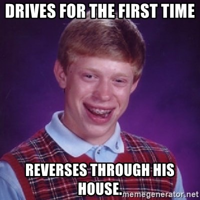 Bad Luck Brian - DRIVES FOR THE FIRST TIME REVERSES THROUGH HIS HOUSE.