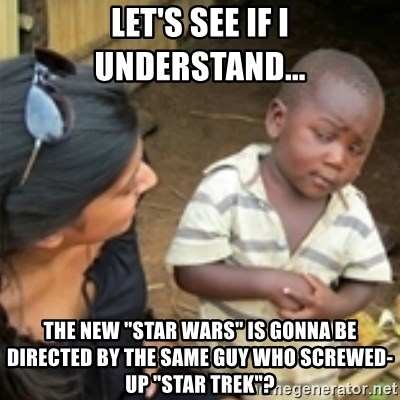 "Skeptical african kid  - Let's see if i understand... the new ""Star Wars"" is gonna be directed by the same guy who screwed-up ""Star Trek""?"