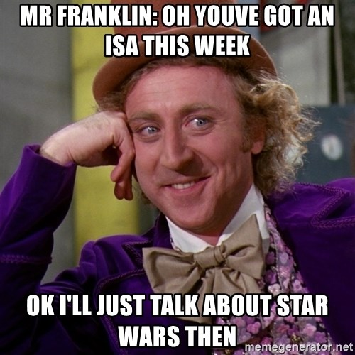 Willy Wonka - Mr franklin: oh youve got an isa this week ok i'll just talk about star wars then