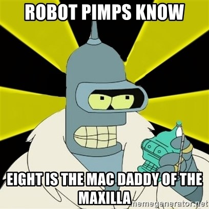 Bender IMHO - Robot Pimps know  eight is the mac daddy of the maxilla