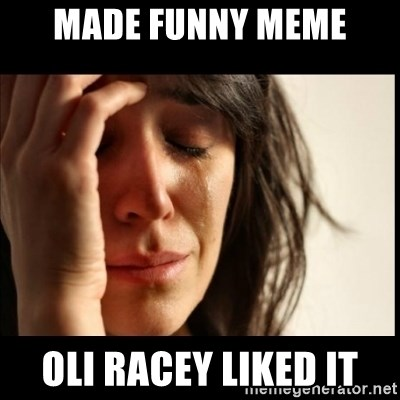 First World Problems - made funny meme oli racey liked it
