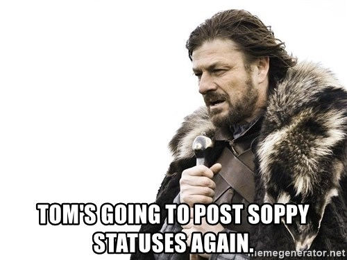 Winter is Coming -  tom's going to post soppy statuses again.
