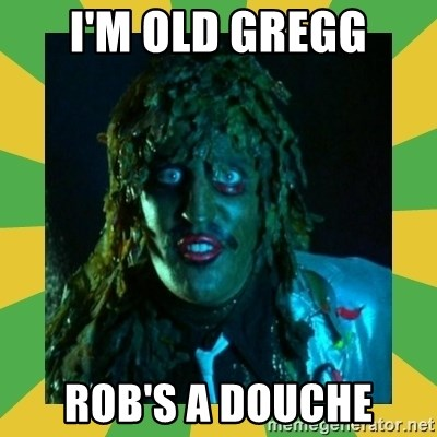 Old Greg - I'm old greGG RoB's a douche