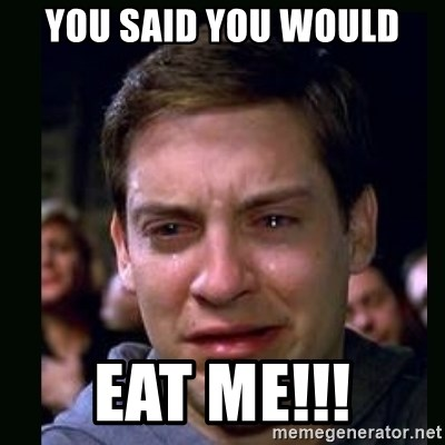 crying peter parker - YOU SAID YOU WOULD EAT ME!!!