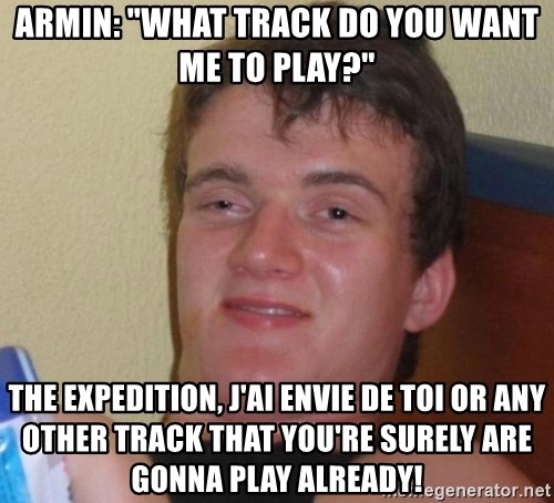 """high/drunk guy - Armin: """"What track do you want me to play?"""" The Expedition, j'ai envie de toi or any other track that you're surely are gonna play already!"""