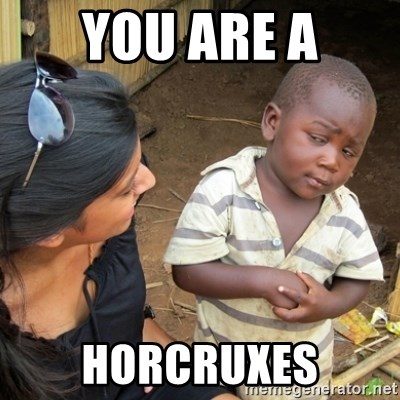 Skeptical 3rd World Kid - You are a horcruxes