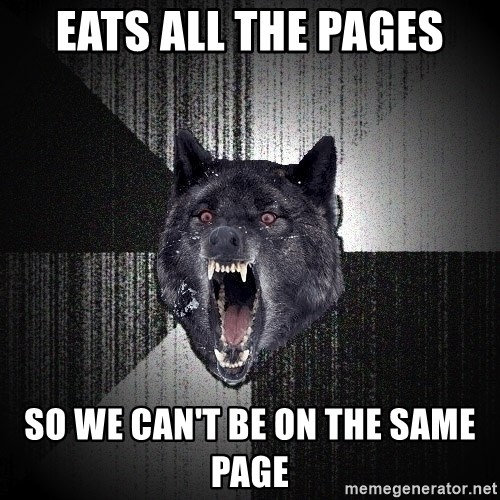Insanity Wolf - Eats all the pages so we can't be on the same page