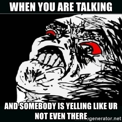oh crap - WHEN YOU ARE TALKING AND SOMEBODY IS YELLING LIKE UR NOT EVEN THERE