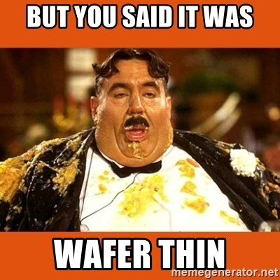 Fat Guy - BUT YOU SAID IT WAS WAFER THIN