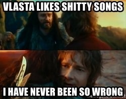 Never Have I Been So Wrong - Vlasta likes shitty songs i have never been so wrong