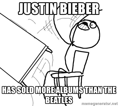 Desk Flip Rage Guy - Justin bieber has sold more albums than the beatles