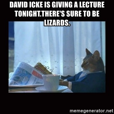 i should buy a boat cat - David Icke is giving a lecture tonight.There's sure to be lizards.