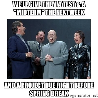 """Dr. Evil Laughing - we'll give them a test & a """"midterm"""" the nextweek and a project due right before spring break"""
