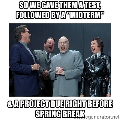 "Dr. Evil Laughing - So we gave them a test,  followed by a ""midterm"" & a project due right before spring break"