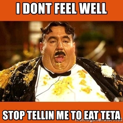Fat Guy - I DONT FEEL WELL STOP TELLIN ME TO EAT TETA