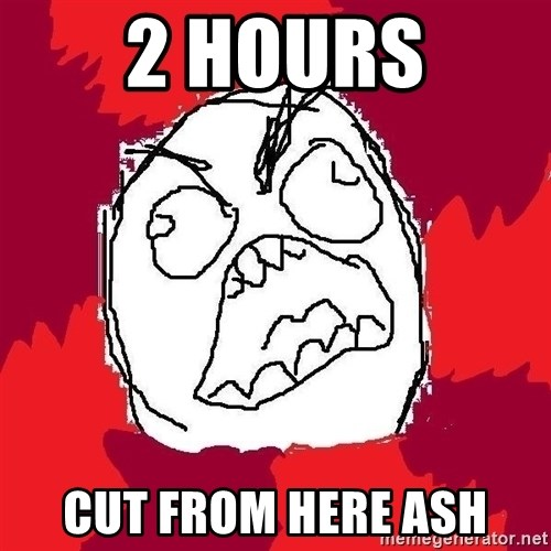 Rage FU - 2 hours cut from here ash