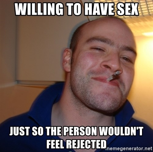 Good Guy Greg - WILLING TO HAVE SEX JUST SO THE PERSON WOULDN'T FEEL REJECTED