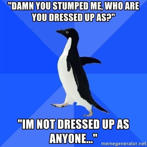 """Socially Awkward Penguin - """"Damn you stumped me, who are you dressed up as?"""" """"Im not dressed up as anyone..."""""""