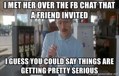 Things are getting pretty Serious (Napoleon Dynamite) - I met her over the Fb chat That A friend invited I guess you could say things are getting pretty serious