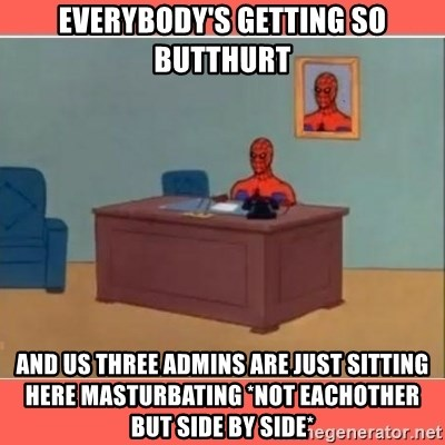 Masturbating Spider-Man - Everybody's getting so butthurt and us three admins are just sitting here masturbating *Not eachother but side by side*