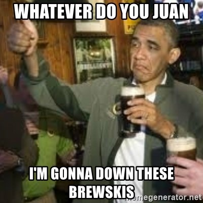 obama beer - WHATEVER DO YOU JUAN  I'M GONNA DOWN THESE BREWSKIS