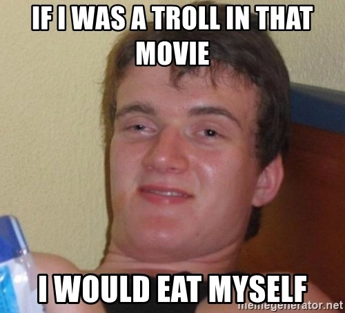 high/drunk guy - if i was a troll in that movie i would eat myself