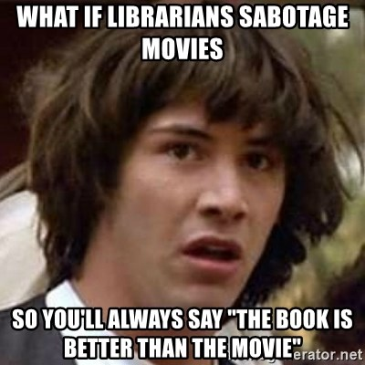 "Conspiracy Keanu - what if librarians sabotage movies So you'll always say ""The book is better than the movie"""