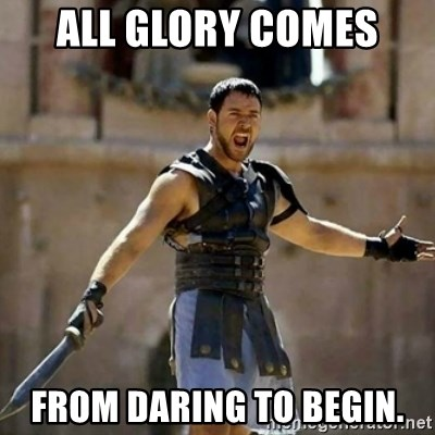 GLADIATOR - ALL GLORY COMES  FROM DARING TO BEGIN.