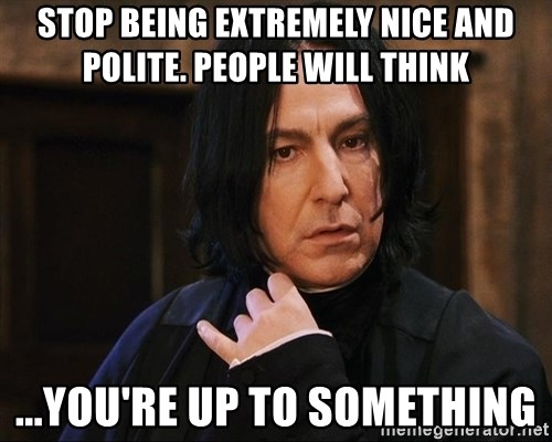 Professor Snape - Stop being extremely nice and polite. people will think ...you're up to something