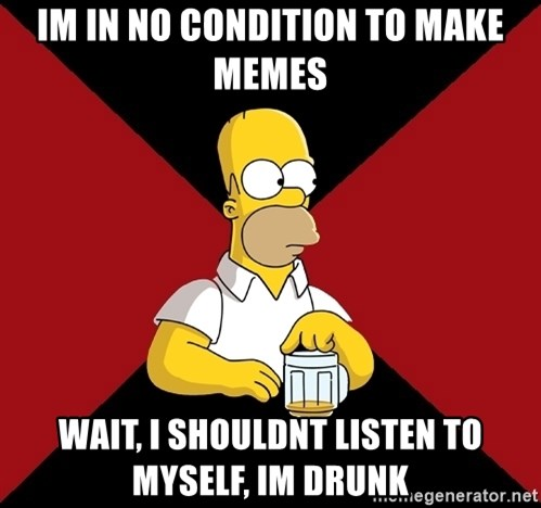 Homer Jay Simpson - Im in no condition to make memes wait, I shouldnt listen to myself, im drunk