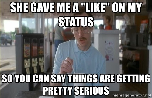 "Things are getting pretty Serious (Napoleon Dynamite) - She gave me a ""like"" on my status so you can say things are getting pretty serious"
