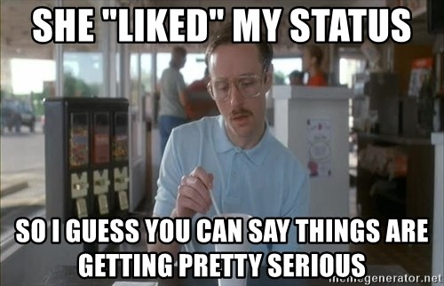 "Things are getting pretty Serious (Napoleon Dynamite) - she ""liked"" my status so i guess you can say things are getting pretty serious"
