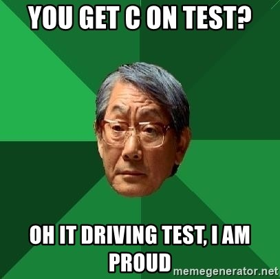 High Expectations Asian Father - YOU GET C ON TEST? Oh it driving test, I am proud