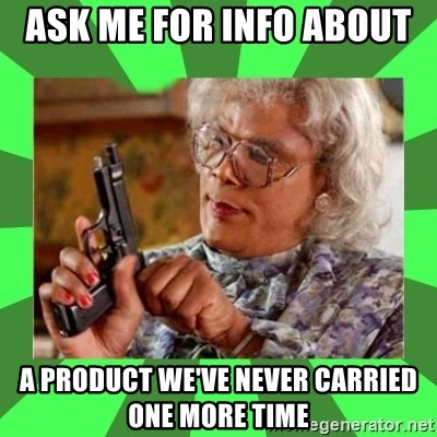 Madea - Ask me for info about  a product we've never carried one more time