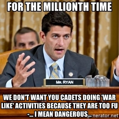 Paul Ryan Meme  - For the millionth time We don't want you cadets doing 'war like' activities because they are too fu-... i mean dangerous...