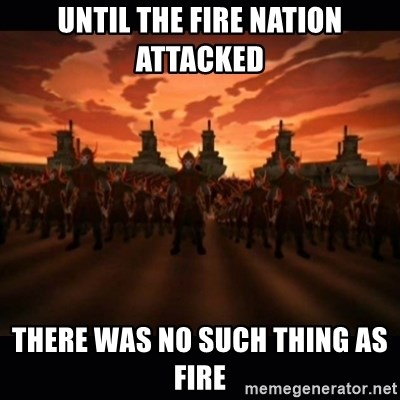 until the fire nation attacked. - UNTIL THE FIRE NATION ATTACKED  THERE WAS NO SUCH THING AS FIRE