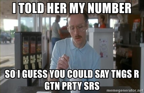 Things are getting pretty Serious (Napoleon Dynamite) - I TOLD HER MY NUMBER SO I GUESS YOU COULD SAY TNGS R GTN PRTY SRS
