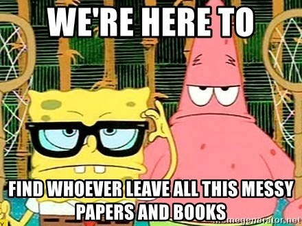 Serious Spongebob - We're here to find whoever leave all this messy papers and books