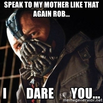 Only then you have my permission to die - SPEAK TO MY MOTHER LIKE THAT AGAIN ROB... I        DARE       YOU...