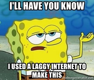 Spongebob I'll have you know meme - I'll have you know i used a laggy internet to make this