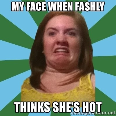 Disgusted Ginger - MY FACE WHEN FASHLY THINKS SHE'S HOT