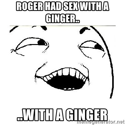Yeah....Sure - ROGER HAD SEX WITH A GINGER.. ..WITH A GINGER