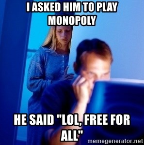 "Internet Husband - I asked him to play monopoly he said ""lol, free for all"""