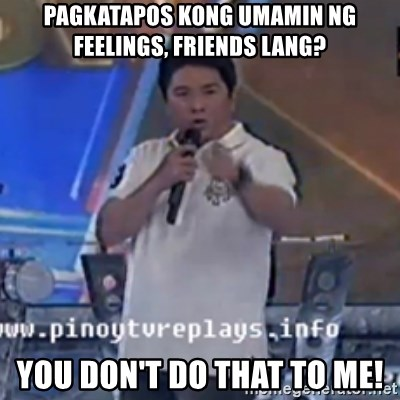 Willie You Don't Do That to Me! - PAGKATAPOS KONG UMAMIN NG FEELINGS, FRIENDS LANG? YOU DON'T DO THAT TO ME!