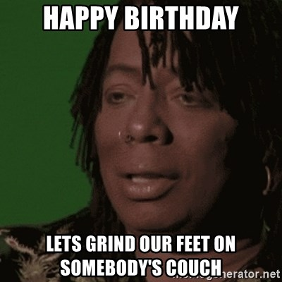 Rick James - happy birthday lets grind our feet on somebody's couch