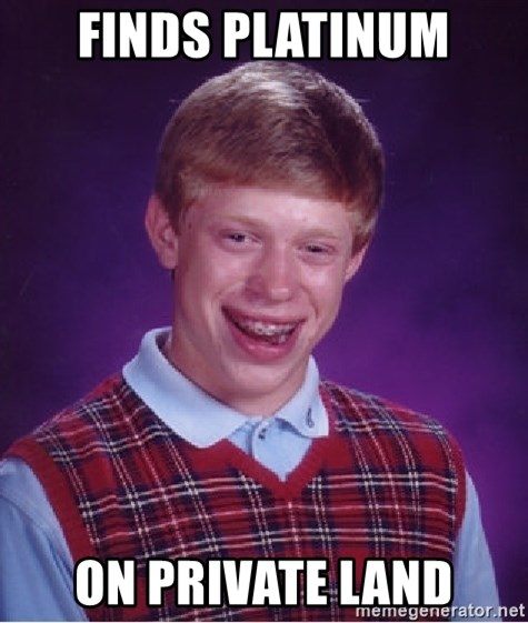 Bad Luck Brian - finds platinum on private land
