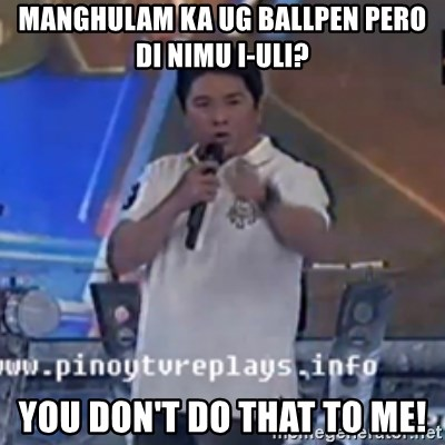 Willie You Don't Do That to Me! - MangHULAM KA UG BALLPEN PERO DI NIMU I-ULI? you DON'T DO THAT TO ME!