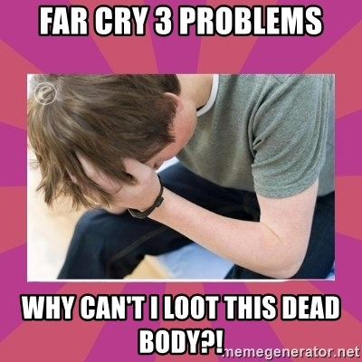 First World Gamer Problems - Far Cry 3 problems WHY CAN'T I LOOT THIS DEAD BODY?!