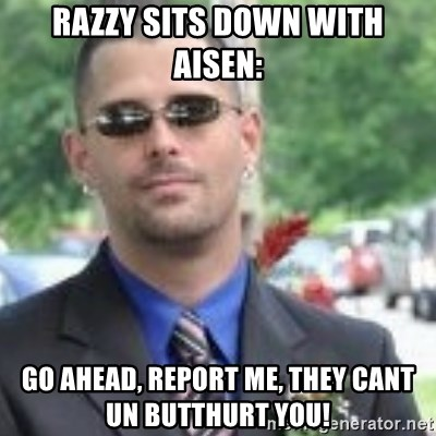 ButtHurt Sean - Razzy sits down with Aisen: Go ahead, report me, they cant un butthurt you!
